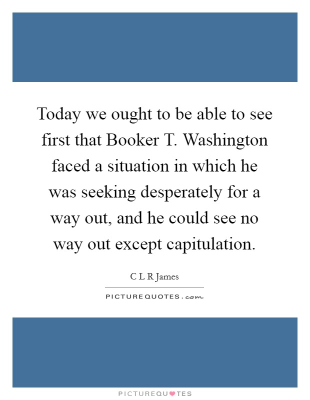 Today we ought to be able to see first that Booker T. Washington faced a situation in which he was seeking desperately for a way out, and he could see no way out except capitulation Picture Quote #1