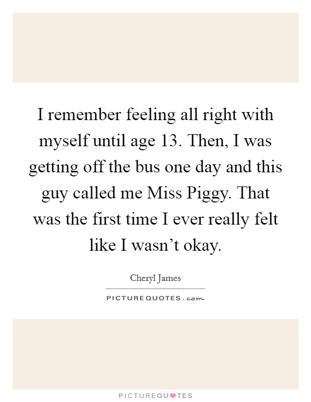 I remember feeling all right with myself until age 13. Then, I was getting off the bus one day and this guy called me Miss Piggy. That was the first time I ever really felt like I wasn't okay Picture Quote #1
