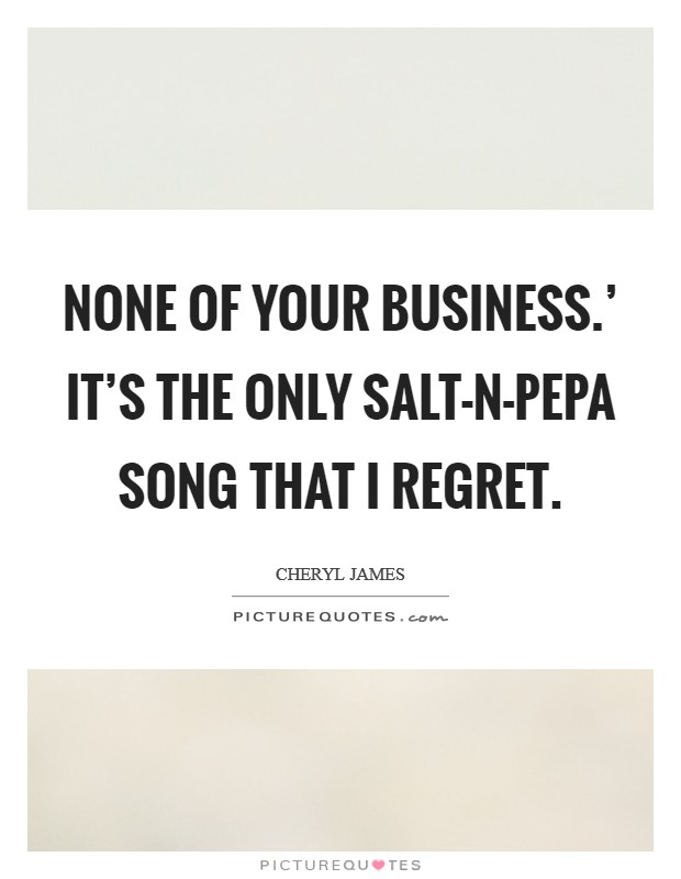 None of Your Business.' It's the only Salt-N-Pepa song that I regret Picture Quote #1