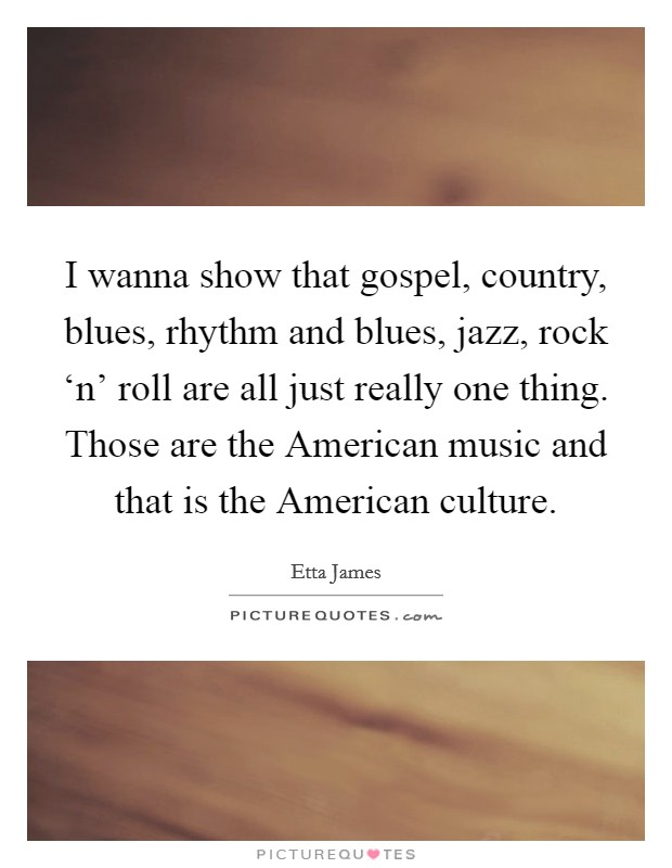 I wanna show that gospel, country, blues, rhythm and blues, jazz, rock 'n' roll are all just really one thing. Those are the American music and that is the American culture Picture Quote #1