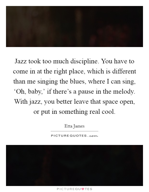 Jazz took too much discipline. You have to come in at the right place, which is different than me singing the blues, where I can sing, 'Oh, baby,' if there's a pause in the melody. With jazz, you better leave that space open, or put in something real cool Picture Quote #1