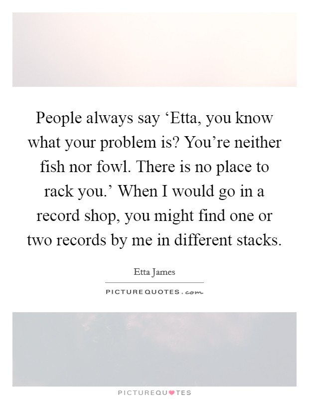 People always say 'Etta, you know what your problem is? You're neither fish nor fowl. There is no place to rack you.' When I would go in a record shop, you might find one or two records by me in different stacks Picture Quote #1
