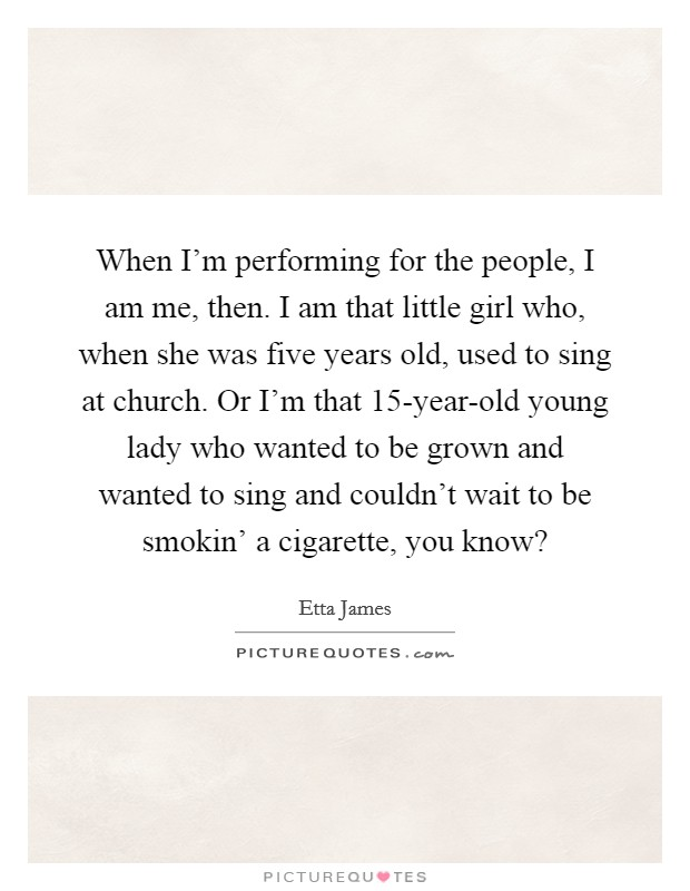 When I'm performing for the people, I am me, then. I am that little girl who, when she was five years old, used to sing at church. Or I'm that 15-year-old young lady who wanted to be grown and wanted to sing and couldn't wait to be smokin' a cigarette, you know? Picture Quote #1