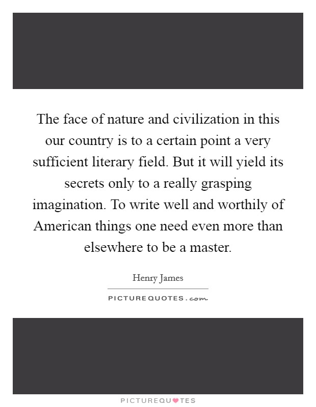 The face of nature and civilization in this our country is to a certain point a very sufficient literary field. But it will yield its secrets only to a really grasping imagination. To write well and worthily of American things one need even more than elsewhere to be a master Picture Quote #1