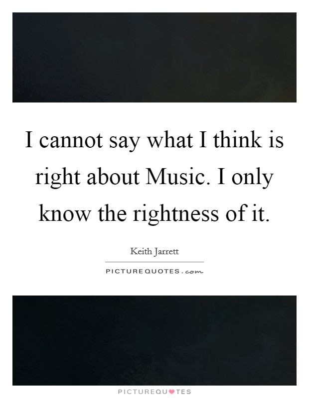 I cannot say what I think is right about Music. I only know the rightness of it Picture Quote #1
