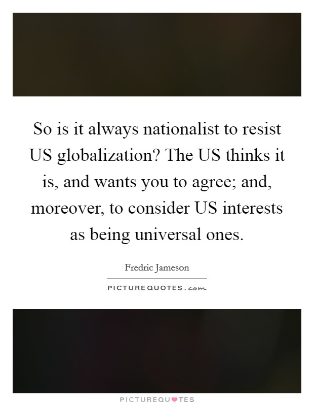 So is it always nationalist to resist US globalization? The US thinks it is, and wants you to agree; and, moreover, to consider US interests as being universal ones Picture Quote #1