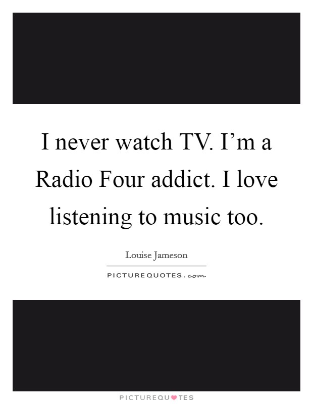 I never watch TV. I'm a Radio Four addict. I love listening to music too Picture Quote #1