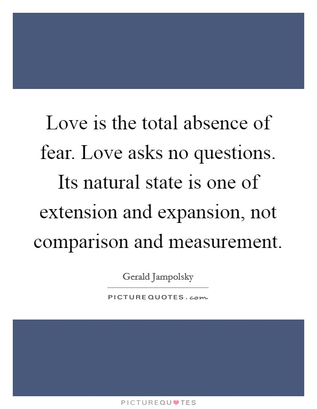 Love is the total absence of fear. Love asks no questions. Its natural state is one of extension and expansion, not comparison and measurement Picture Quote #1
