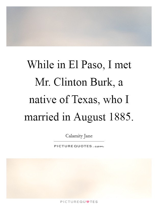 While in El Paso, I met Mr. Clinton Burk, a native of Texas, who I married in August 1885 Picture Quote #1