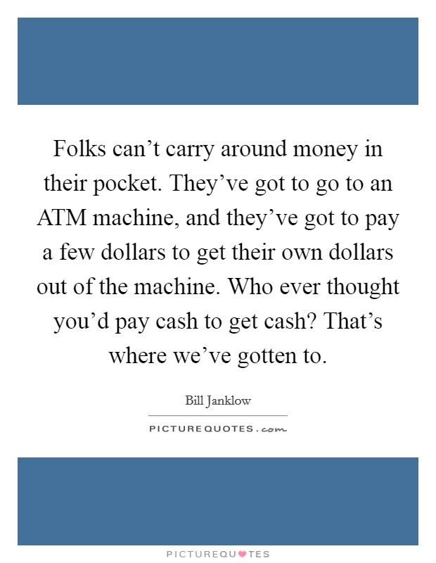 Folks can't carry around money in their pocket. They've got to go to an ATM machine, and they've got to pay a few dollars to get their own dollars out of the machine. Who ever thought you'd pay cash to get cash? That's where we've gotten to Picture Quote #1