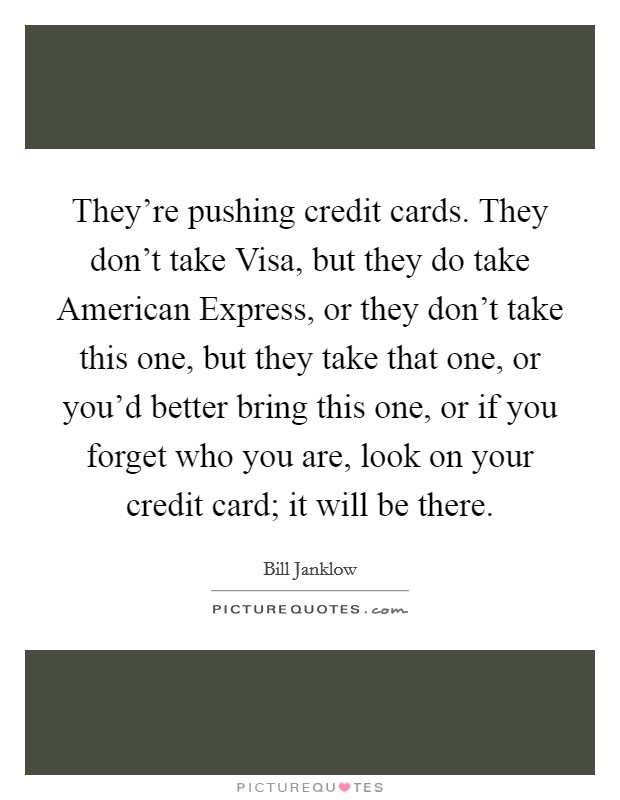 They're pushing credit cards. They don't take Visa, but they do take American Express, or they don't take this one, but they take that one, or you'd better bring this one, or if you forget who you are, look on your credit card; it will be there Picture Quote #1