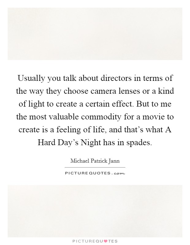 Usually you talk about directors in terms of the way they choose camera lenses or a kind of light to create a certain effect. But to me the most valuable commodity for a movie to create is a feeling of life, and that's what A Hard Day's Night has in spades Picture Quote #1