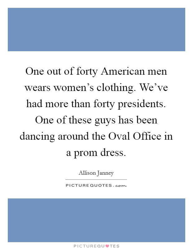 One out of forty American men wears women's clothing. We've had more than forty presidents. One of these guys has been dancing around the Oval Office in a prom dress Picture Quote #1