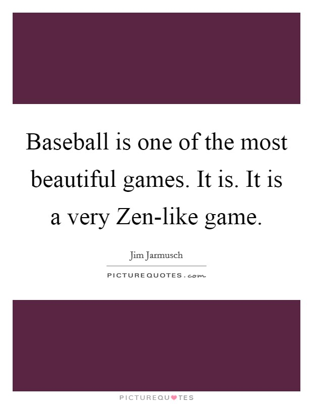 Baseball is one of the most beautiful games. It is. It is a very Zen-like game Picture Quote #1