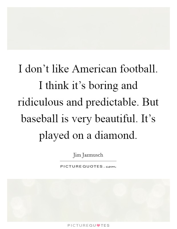 I don't like American football. I think it's boring and ridiculous and predictable. But baseball is very beautiful. It's played on a diamond Picture Quote #1
