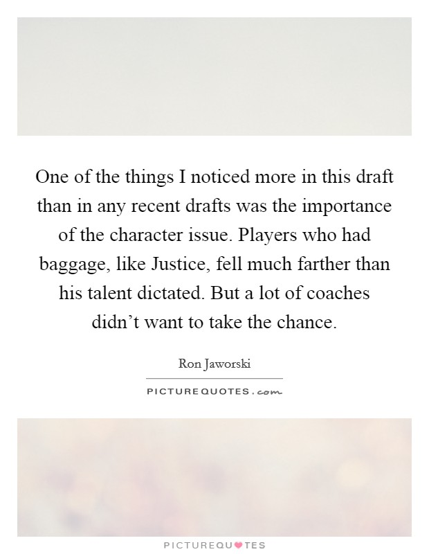 One of the things I noticed more in this draft than in any recent drafts was the importance of the character issue. Players who had baggage, like Justice, fell much farther than his talent dictated. But a lot of coaches didn't want to take the chance Picture Quote #1