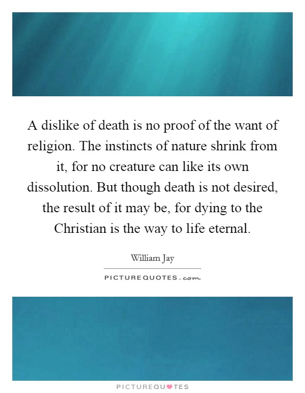 A dislike of death is no proof of the want of religion. The instincts of nature shrink from it, for no creature can like its own dissolution. But though death is not desired, the result of it may be, for dying to the Christian is the way to life eternal Picture Quote #1