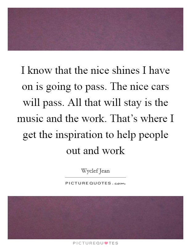 I know that the nice shines I have on is going to pass. The nice cars will pass. All that will stay is the music and the work. That's where I get the inspiration to help people out and work Picture Quote #1