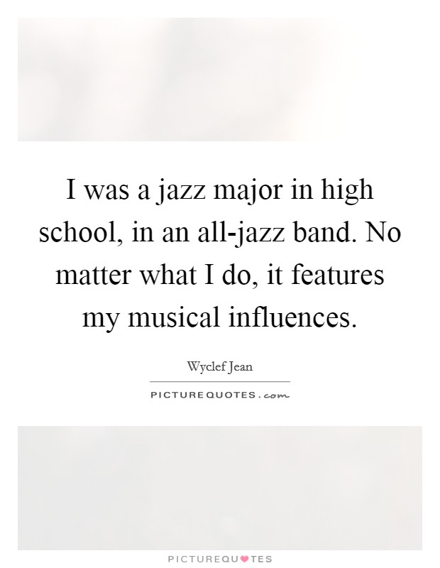 I was a jazz major in high school, in an all-jazz band. No matter what I do, it features my musical influences Picture Quote #1