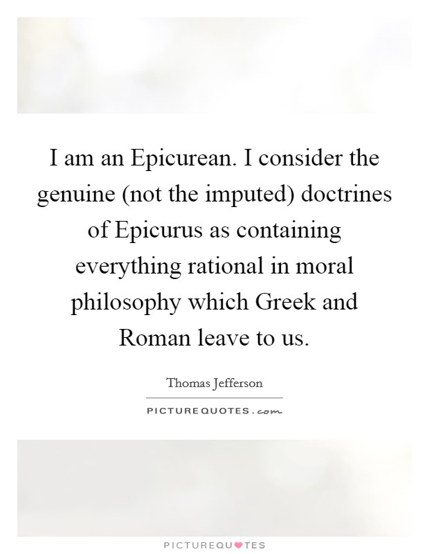 I am an Epicurean. I consider the genuine (not the imputed) doctrines of Epicurus as containing everything rational in moral philosophy which Greek and Roman leave to us Picture Quote #1