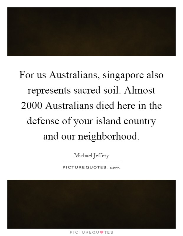 For us Australians, singapore also represents sacred soil. Almost 2000 Australians died here in the defense of your island country and our neighborhood Picture Quote #1