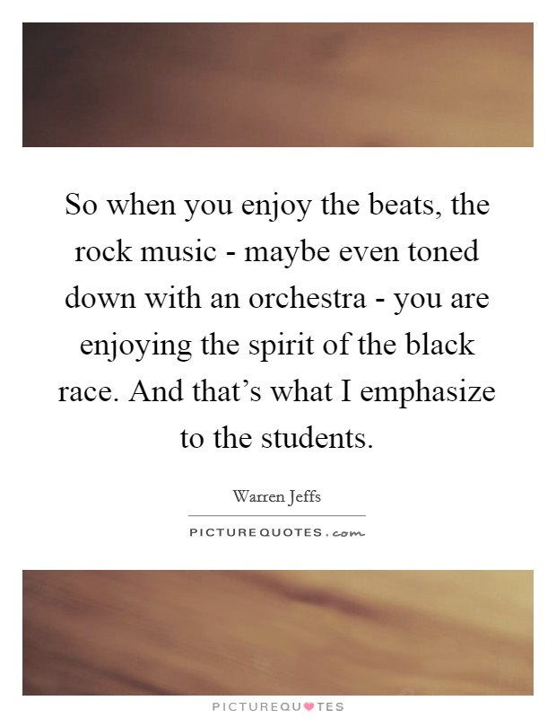 So when you enjoy the beats, the rock music - maybe even toned down with an orchestra - you are enjoying the spirit of the black race. And that's what I emphasize to the students Picture Quote #1