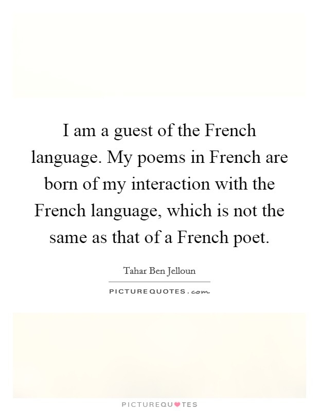 I am a guest of the French language. My poems in French are born of my interaction with the French language, which is not the same as that of a French poet Picture Quote #1