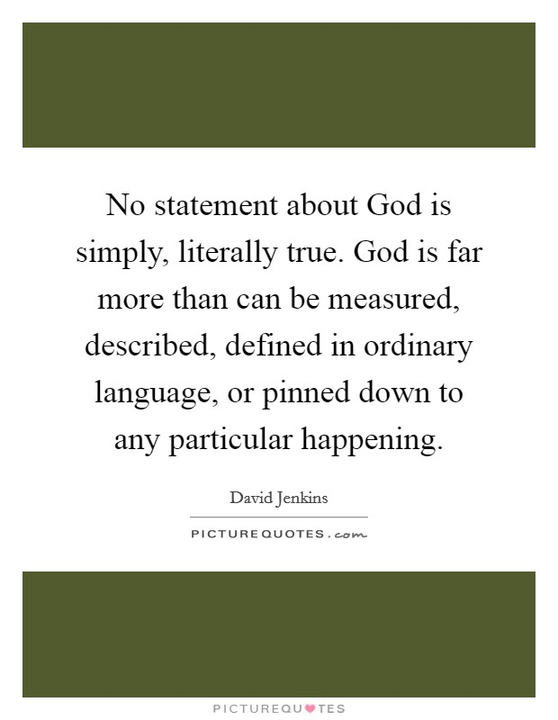 No statement about God is simply, literally true. God is far more than can be measured, described, defined in ordinary language, or pinned down to any particular happening Picture Quote #1