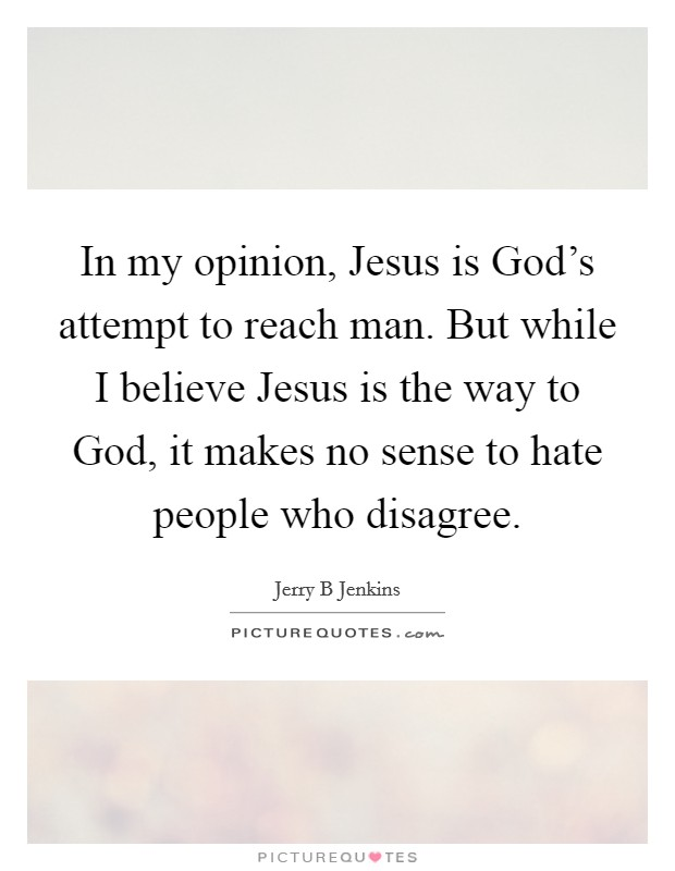 In my opinion, Jesus is God's attempt to reach man. But while I believe Jesus is the way to God, it makes no sense to hate people who disagree Picture Quote #1