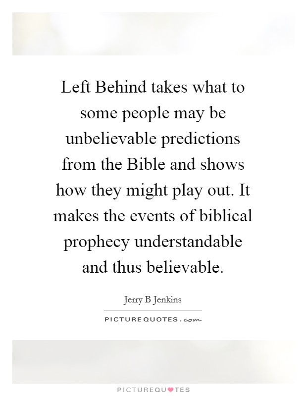 Left Behind takes what to some people may be unbelievable predictions from the Bible and shows how they might play out. It makes the events of biblical prophecy understandable and thus believable Picture Quote #1