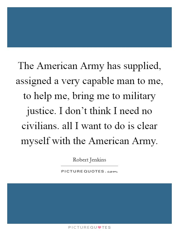 The American Army has supplied, assigned a very capable man to me, to help me, bring me to military justice. I don't think I need no civilians. all I want to do is clear myself with the American Army Picture Quote #1