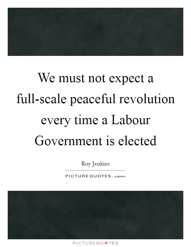 We must not expect a full-scale peaceful revolution every time a Labour Government is elected Picture Quote #1