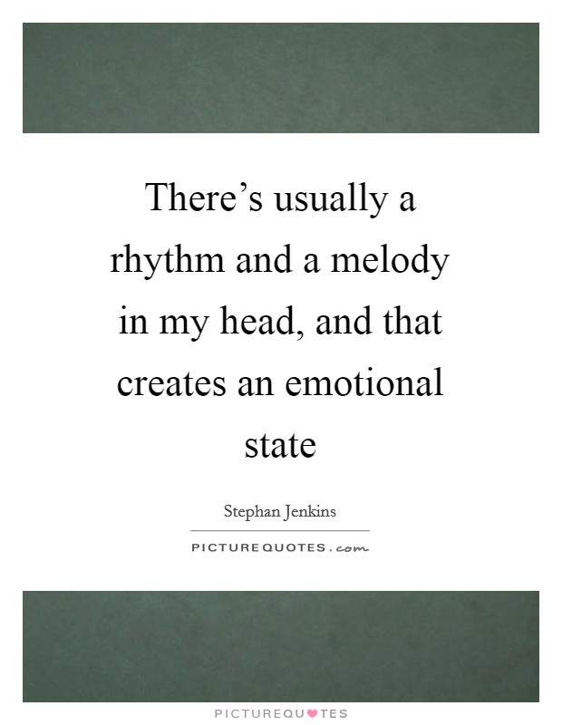 There's usually a rhythm and a melody in my head, and that creates an emotional state Picture Quote #1