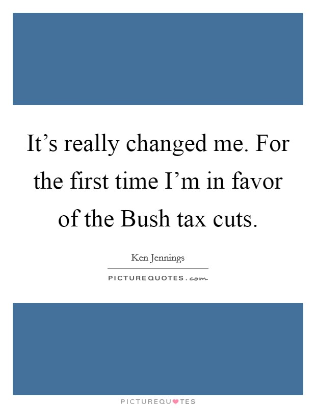 It's really changed me. For the first time I'm in favor of the Bush tax cuts Picture Quote #1