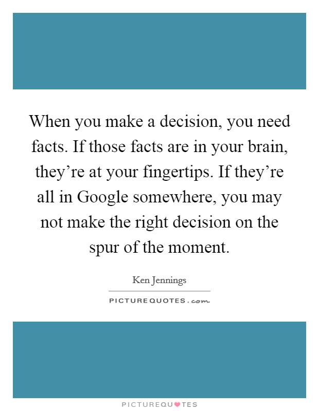 When you make a decision, you need facts. If those facts are in your brain, they're at your fingertips. If they're all in Google somewhere, you may not make the right decision on the spur of the moment Picture Quote #1