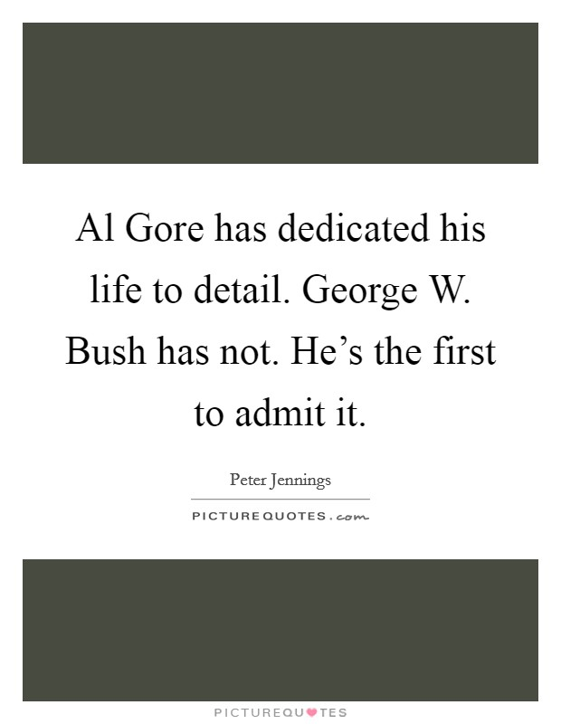 Al Gore has dedicated his life to detail. George W. Bush has not. He's the first to admit it Picture Quote #1