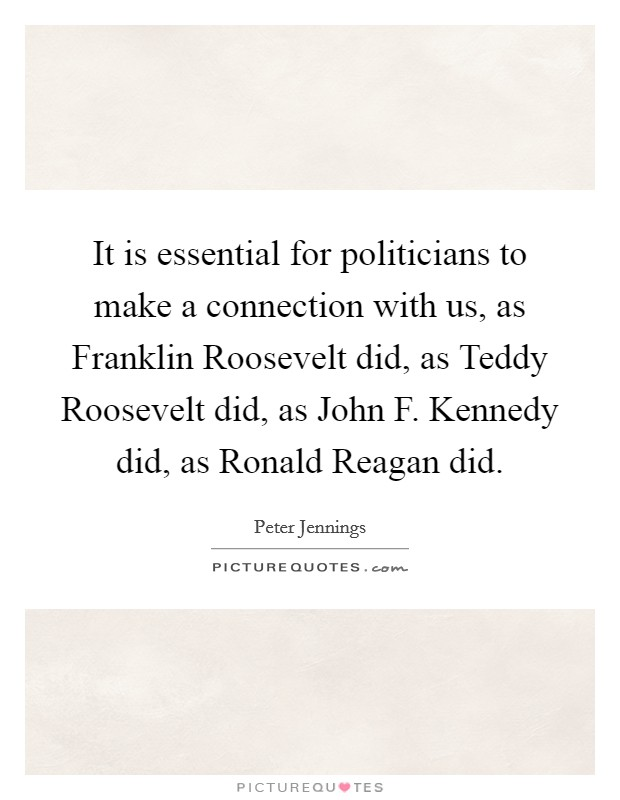It is essential for politicians to make a connection with us, as Franklin Roosevelt did, as Teddy Roosevelt did, as John F. Kennedy did, as Ronald Reagan did Picture Quote #1