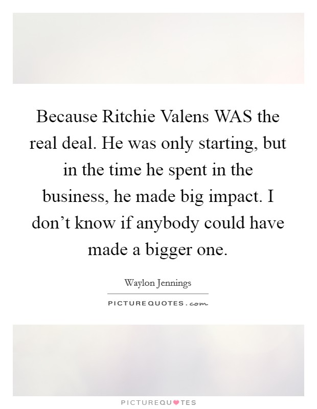 Because Ritchie Valens WAS the real deal. He was only starting, but in the time he spent in the business, he made big impact. I don't know if anybody could have made a bigger one Picture Quote #1