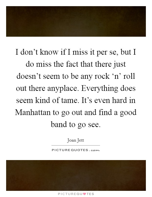 I don't know if I miss it per se, but I do miss the fact that there just doesn't seem to be any rock 'n' roll out there anyplace. Everything does seem kind of tame. It's even hard in Manhattan to go out and find a good band to go see Picture Quote #1