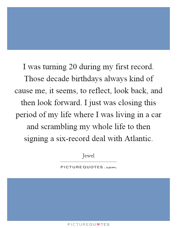 I was turning 20 during my first record. Those decade birthdays always kind of cause me, it seems, to reflect, look back, and then look forward. I just was closing this period of my life where I was living in a car and scrambling my whole life to then signing a six-record deal with Atlantic Picture Quote #1