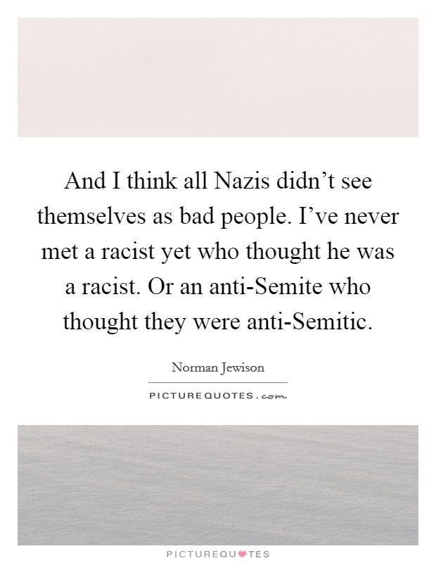 And I think all Nazis didn't see themselves as bad people. I've never met a racist yet who thought he was a racist. Or an anti-Semite who thought they were anti-Semitic Picture Quote #1