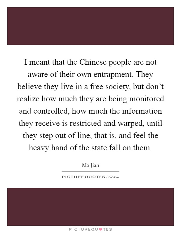 I meant that the Chinese people are not aware of their own entrapment. They believe they live in a free society, but don't realize how much they are being monitored and controlled, how much the information they receive is restricted and warped, until they step out of line, that is, and feel the heavy hand of the state fall on them Picture Quote #1