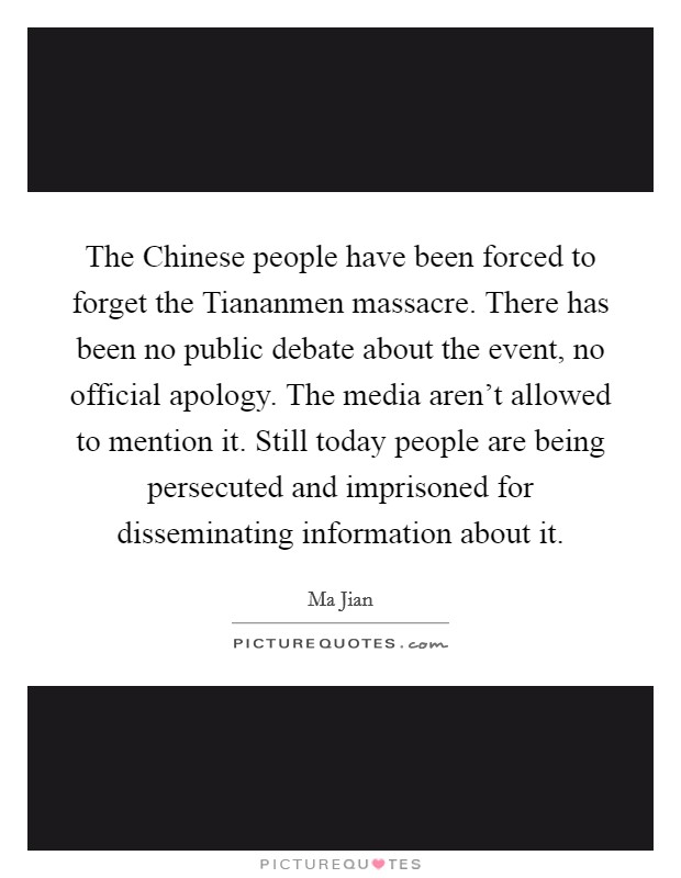 The Chinese people have been forced to forget the Tiananmen massacre. There has been no public debate about the event, no official apology. The media aren't allowed to mention it. Still today people are being persecuted and imprisoned for disseminating information about it Picture Quote #1