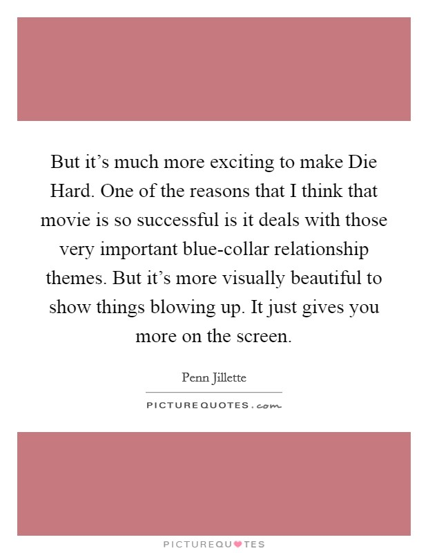 But it's much more exciting to make Die Hard. One of the reasons that I think that movie is so successful is it deals with those very important blue-collar relationship themes. But it's more visually beautiful to show things blowing up. It just gives you more on the screen Picture Quote #1