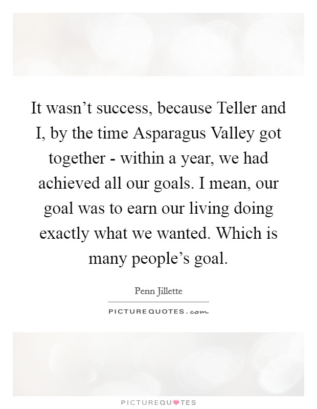 It wasn't success, because Teller and I, by the time Asparagus Valley got together - within a year, we had achieved all our goals. I mean, our goal was to earn our living doing exactly what we wanted. Which is many people's goal Picture Quote #1