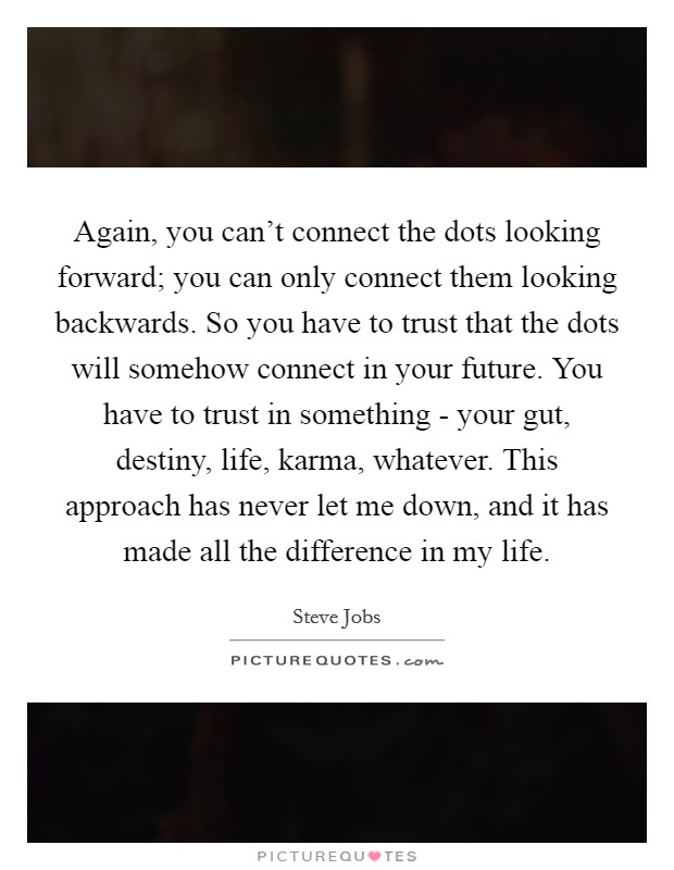 Again, you can't connect the dots looking forward; you can only connect them looking backwards. So you have to trust that the dots will somehow connect in your future. You have to trust in something - your gut, destiny, life, karma, whatever. This approach has never let me down, and it has made all the difference in my life Picture Quote #1