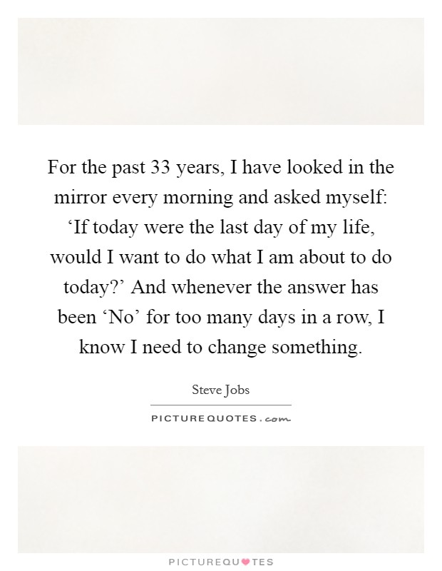 For the past 33 years, I have looked in the mirror every morning and asked myself: 'If today were the last day of my life, would I want to do what I am about to do today?' And whenever the answer has been 'No' for too many days in a row, I know I need to change something Picture Quote #1
