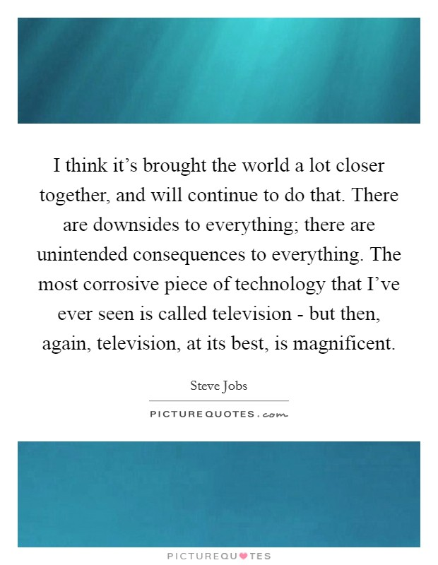 I think it's brought the world a lot closer together, and will continue to do that. There are downsides to everything; there are unintended consequences to everything. The most corrosive piece of technology that I've ever seen is called television - but then, again, television, at its best, is magnificent Picture Quote #1