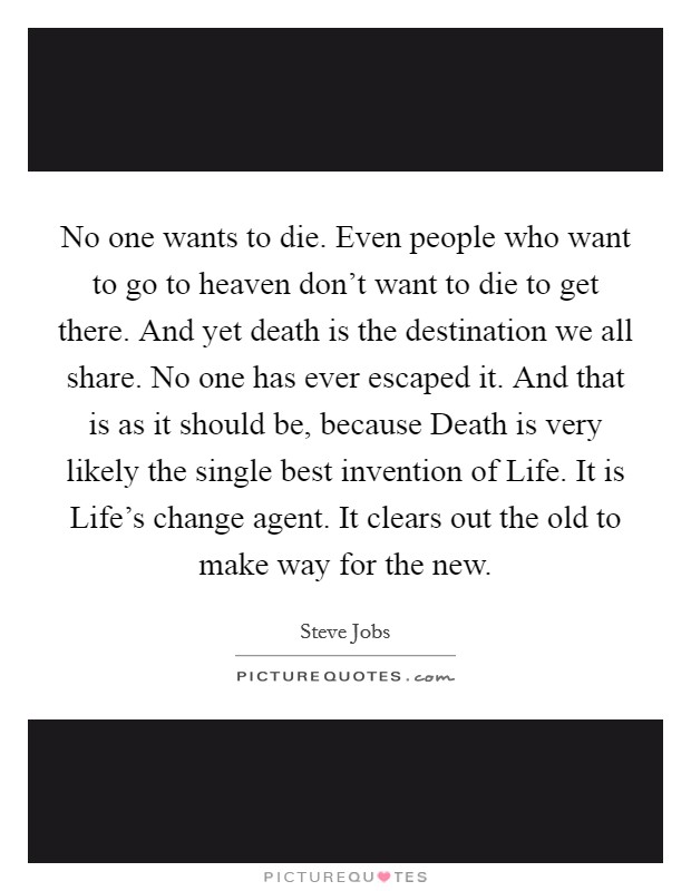 No one wants to die. Even people who want to go to heaven don't want to die to get there. And yet death is the destination we all share. No one has ever escaped it. And that is as it should be, because Death is very likely the single best invention of Life. It is Life's change agent. It clears out the old to make way for the new Picture Quote #1