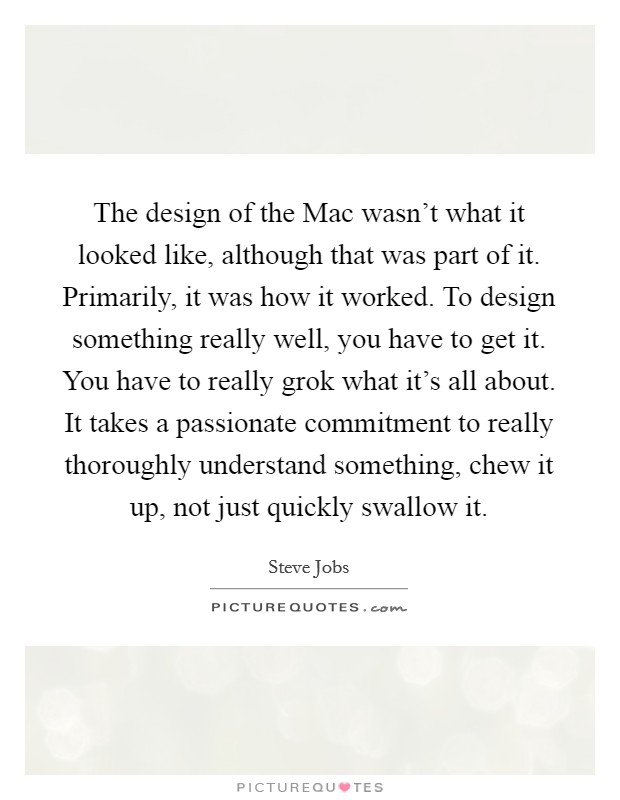 The design of the Mac wasn't what it looked like, although that was part of it. Primarily, it was how it worked. To design something really well, you have to get it. You have to really grok what it's all about. It takes a passionate commitment to really thoroughly understand something, chew it up, not just quickly swallow it Picture Quote #1